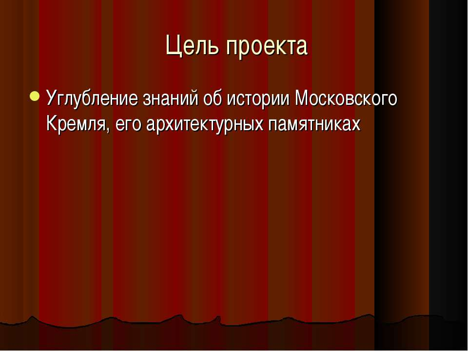 Цель проекта Углубление знаний об истории Московского Кремля, его архитектурн...