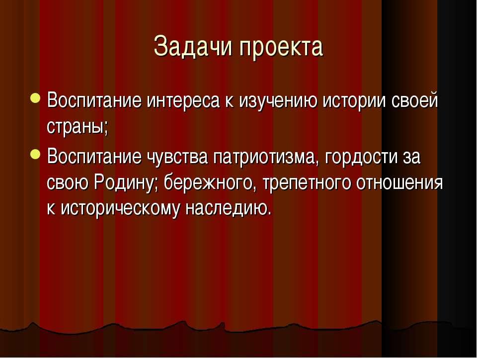 Задачи проекта Воспитание интереса к изучению истории своей страны; Воспитани...