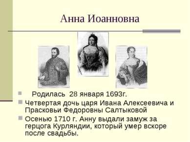 Анна Иоанновна Родилась 28 января 1693г. Четвертая дочь царя Ивана Алексеевич...