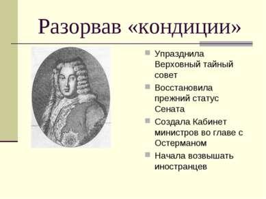 Разорвав «кондиции» Упразднила Верховный тайный совет Восстановила прежний ст...