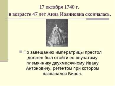 17 октября 1740 г. в возрасте 47 лет Анна Иоанновна скончалась. По завещанию ...