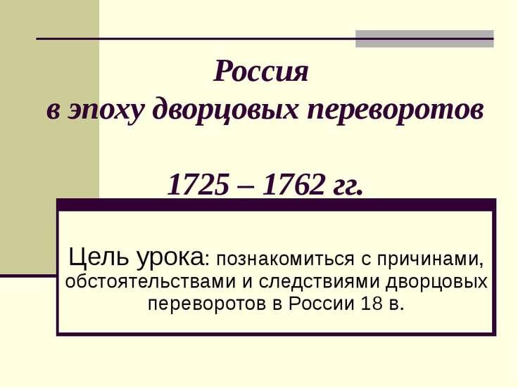 Россия в эпоху дворцовых переворотов 1725 – 1762 гг. Цель урока: познакомитьс...