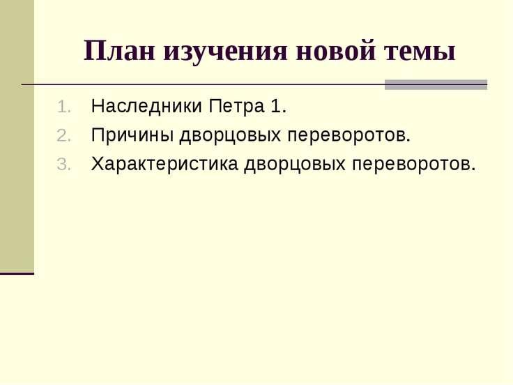 План изучения новой темы Наследники Петра 1. Причины дворцовых переворотов. Х...