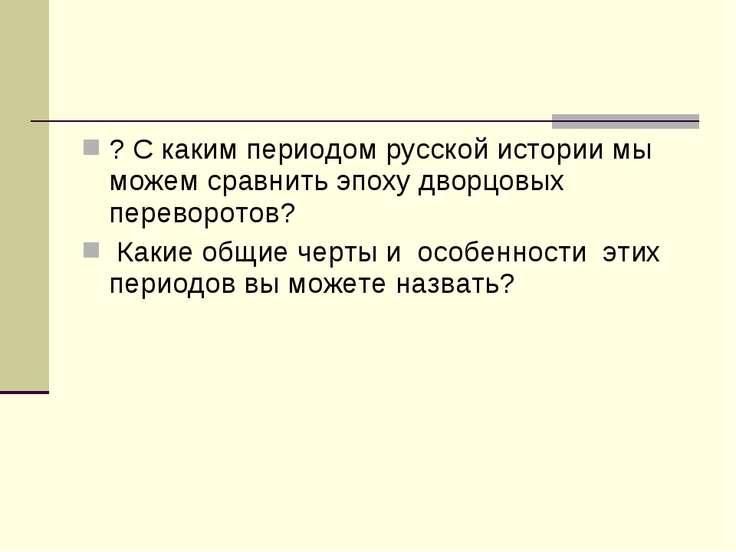 ? С каким периодом русской истории мы можем сравнить эпоху дворцовых переворо...