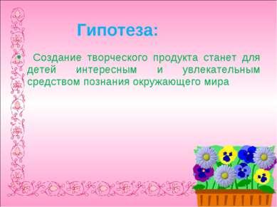 Гипотеза: Создание творческого продукта станет для детей интересным и увлекат...