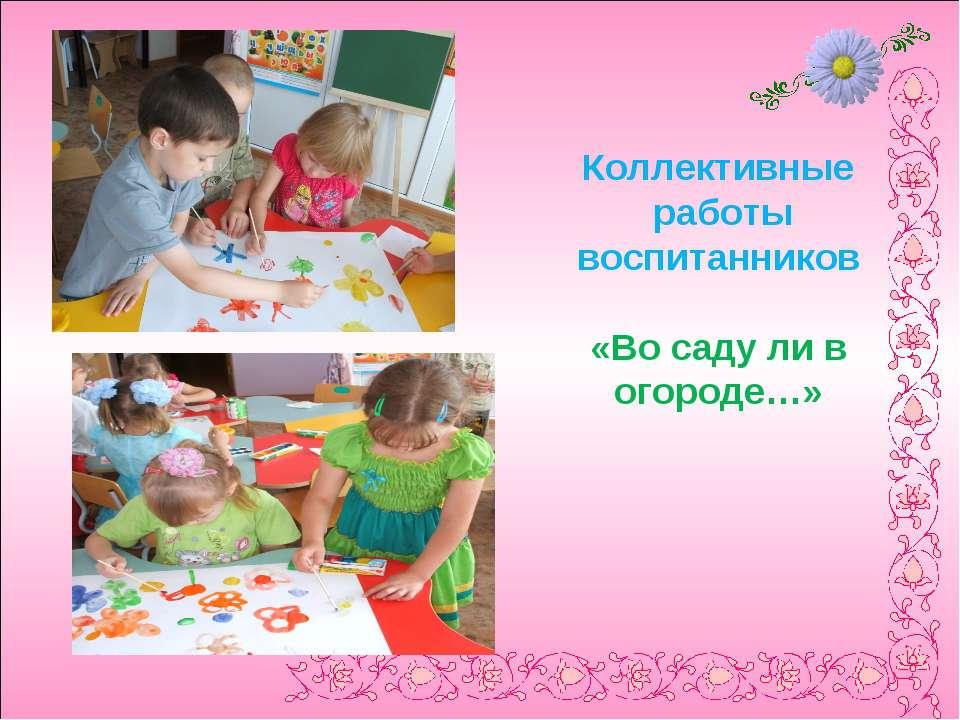 Коллективные работы воспитанников «Во саду ли в огороде…»