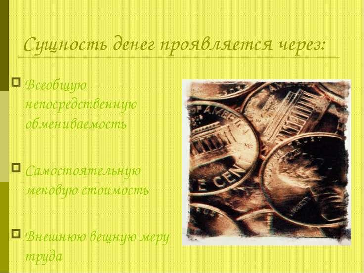 Сущность денег проявляется через: Всеобщую непосредственную обмениваемость Са...