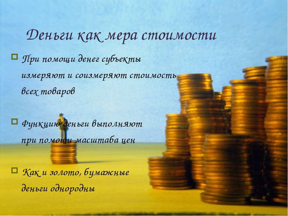 Деньги как мера стоимости При помощи денег субъекты измеряют и соизмеряют сто...
