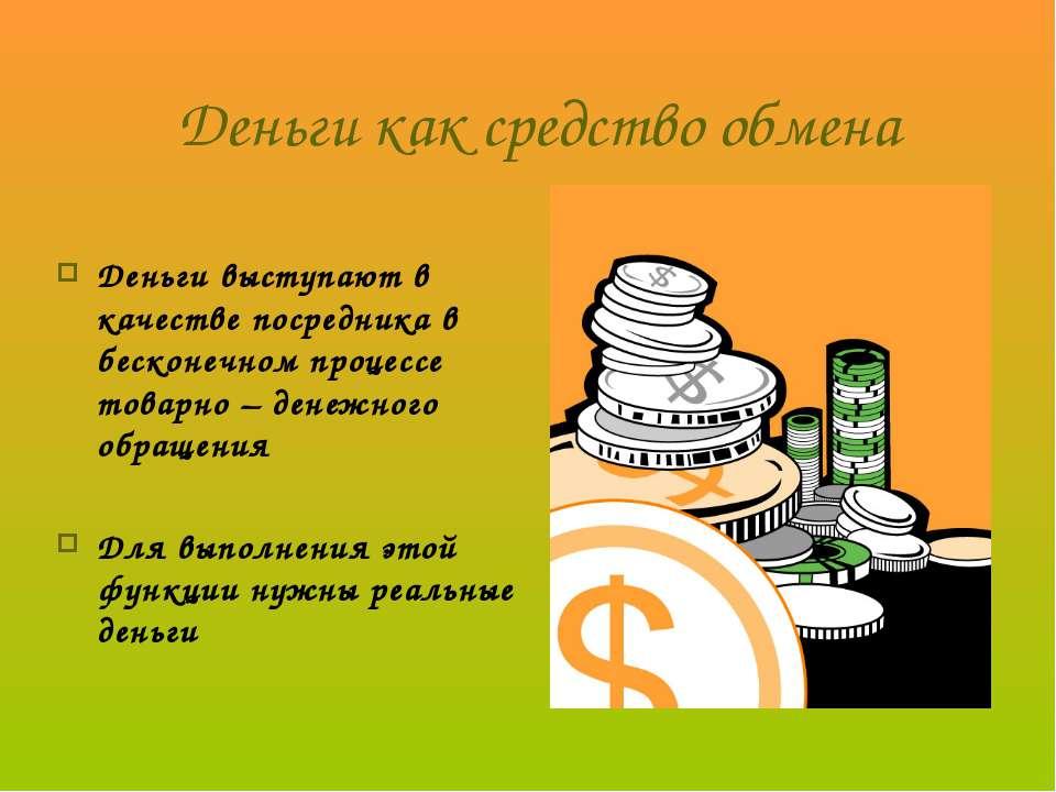 Деньги как средство обмена Деньги выступают в качестве посредника в бесконечн...