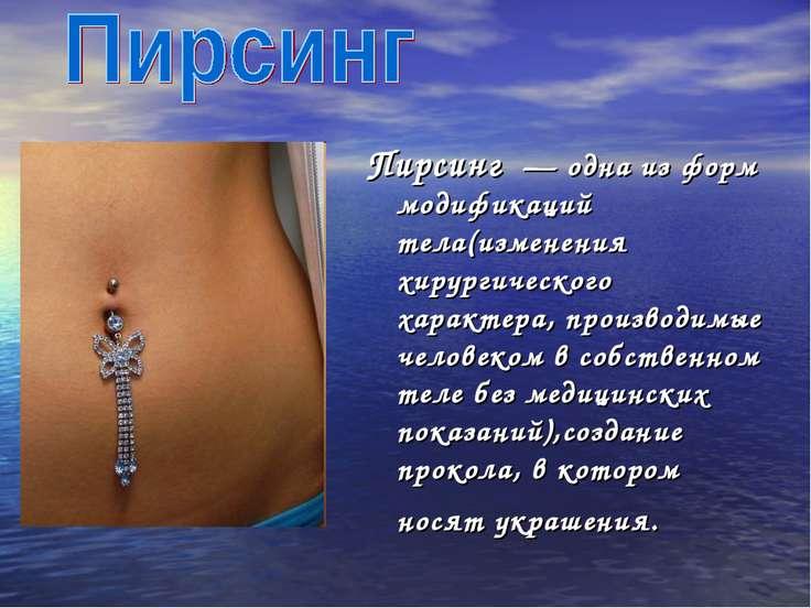 Пирсинг — одна из форм модификаций тела(изменения хирургического характера, ...