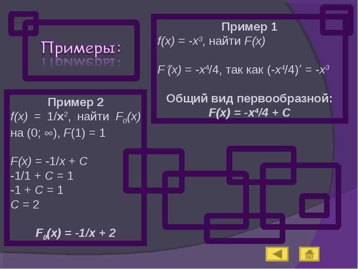 Пример 1 f(x) = -x3, найти F(x) F (x) = -x4/4, так как (-x4/4) = -x3 Общий ви...