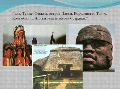 Гана, Тунис, Фиджи, остров Пасхи, Королевство Тонго, Колумбия… Что вы знаете ...