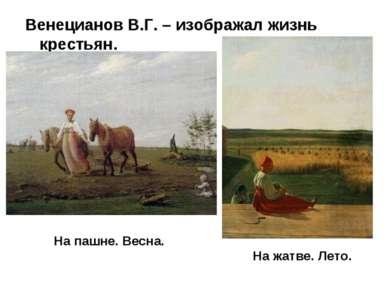 Венецианов В.Г. – изображал жизнь крестьян. На пашне. Весна. На жатве. Лето.