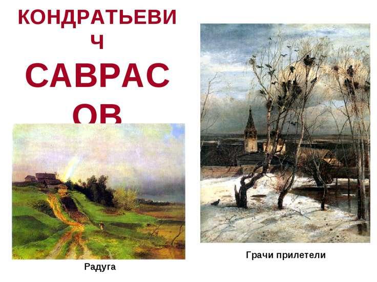 АЛЕКСЕЙ КОНДРАТЬЕВИЧ САВРАСОВ (1830-1897) Грачи прилетели Радуга