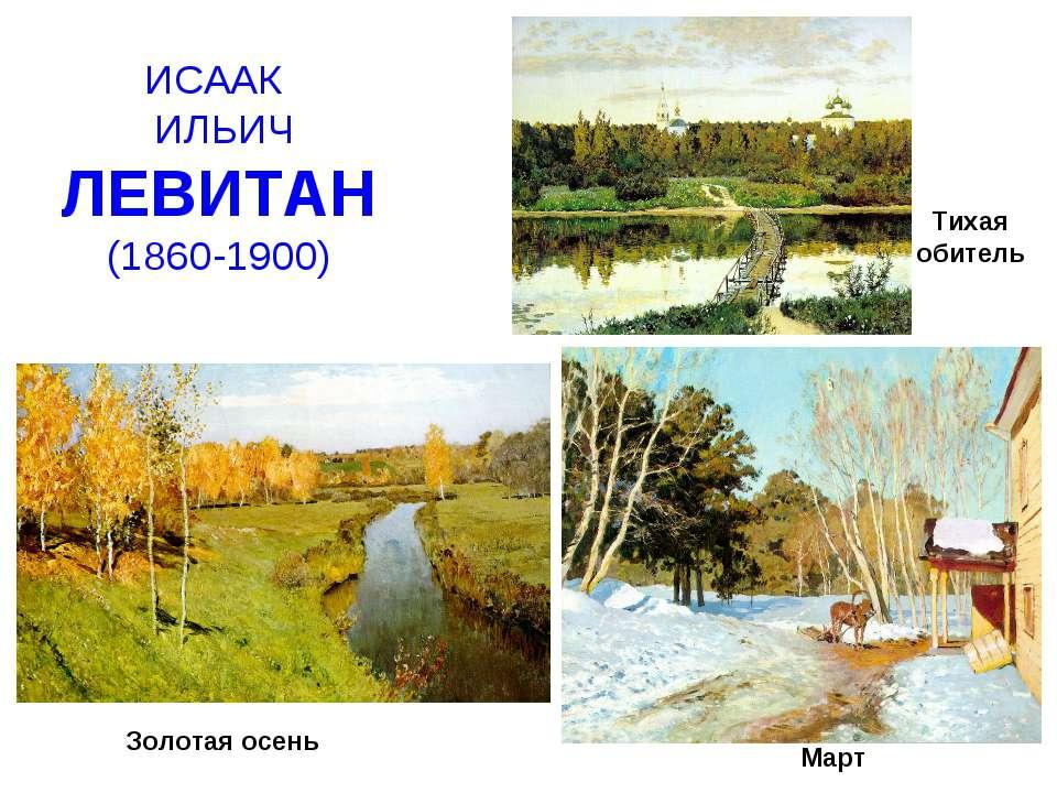 ИСААК ИЛЬИЧ ЛЕВИТАН (1860-1900) Золотая осень Март Тихая обитель