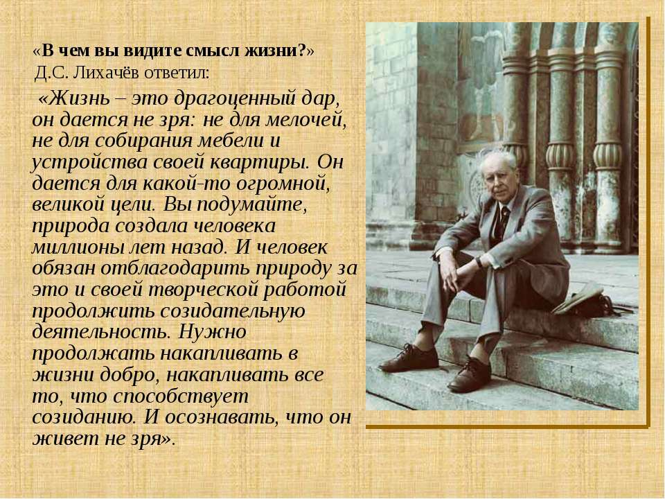 «В чем вы видите смысл жизни?» Д.С. Лихачёв ответил: «Жизнь – это драгоценный...