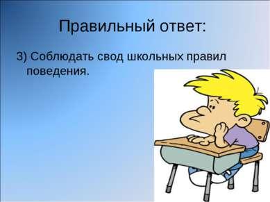 Правильный ответ: 3) Соблюдать свод школьных правил поведения.