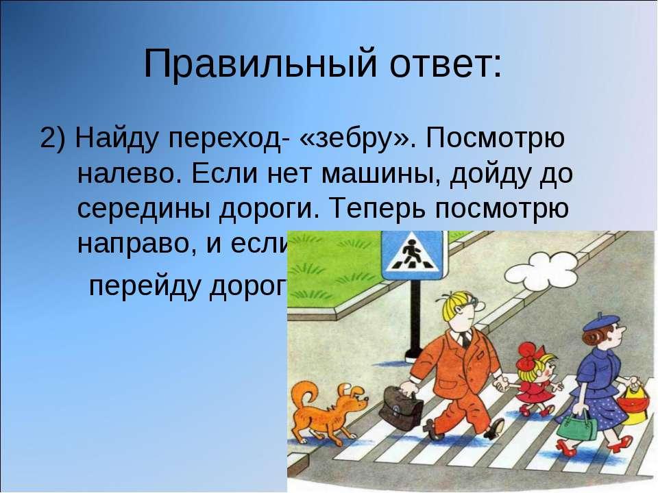 Правильный ответ: 2) Найду переход- «зебру». Посмотрю налево. Если нет машины...