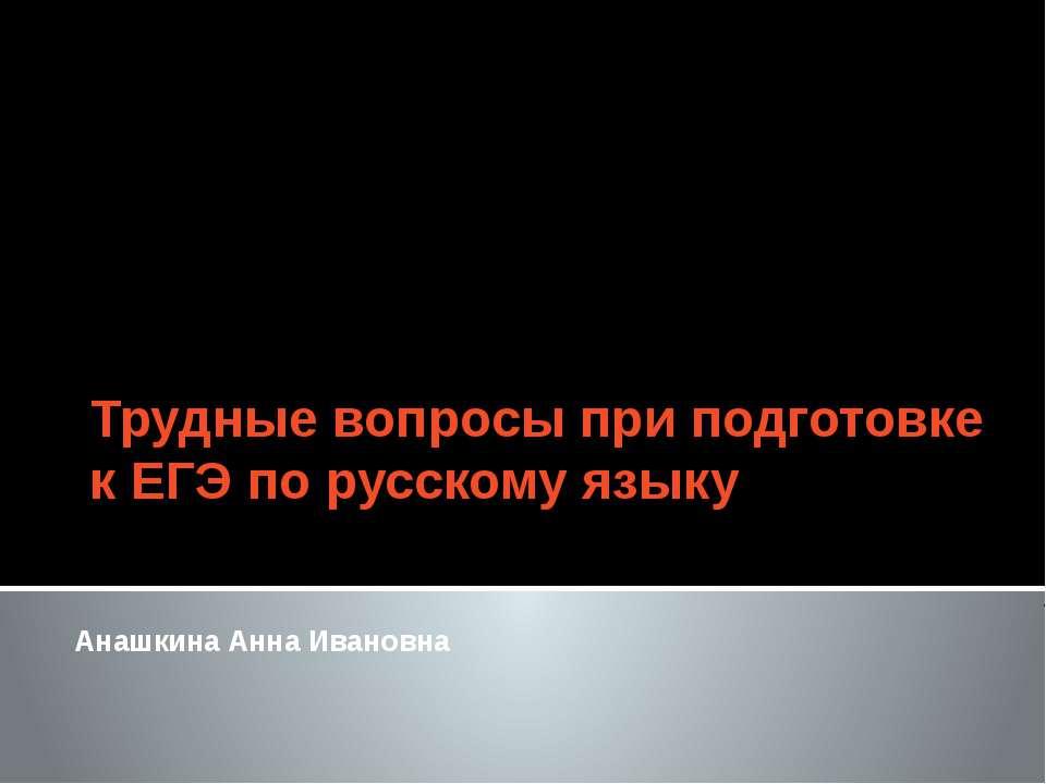 Трудные вопросы при подготовке к ЕГЭ по русскому языку Анашкина Анна Ивановна