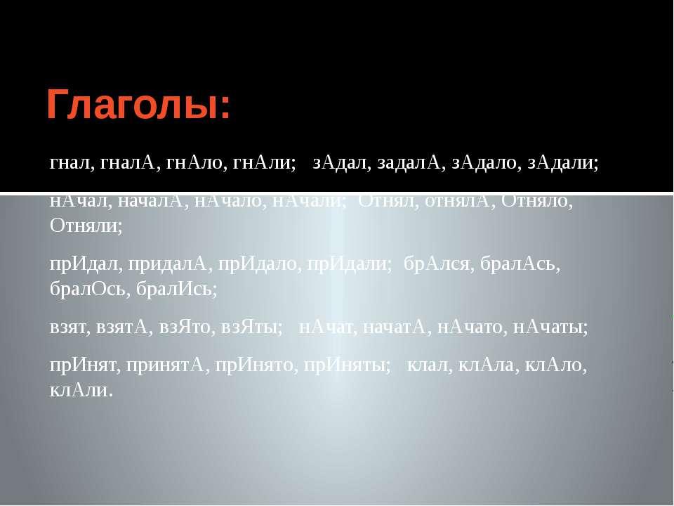 Глаголы: гнал, гналА, гнАло, гнАли; зАдал, задалА, зАдало, зАдали; нАчал, нач...