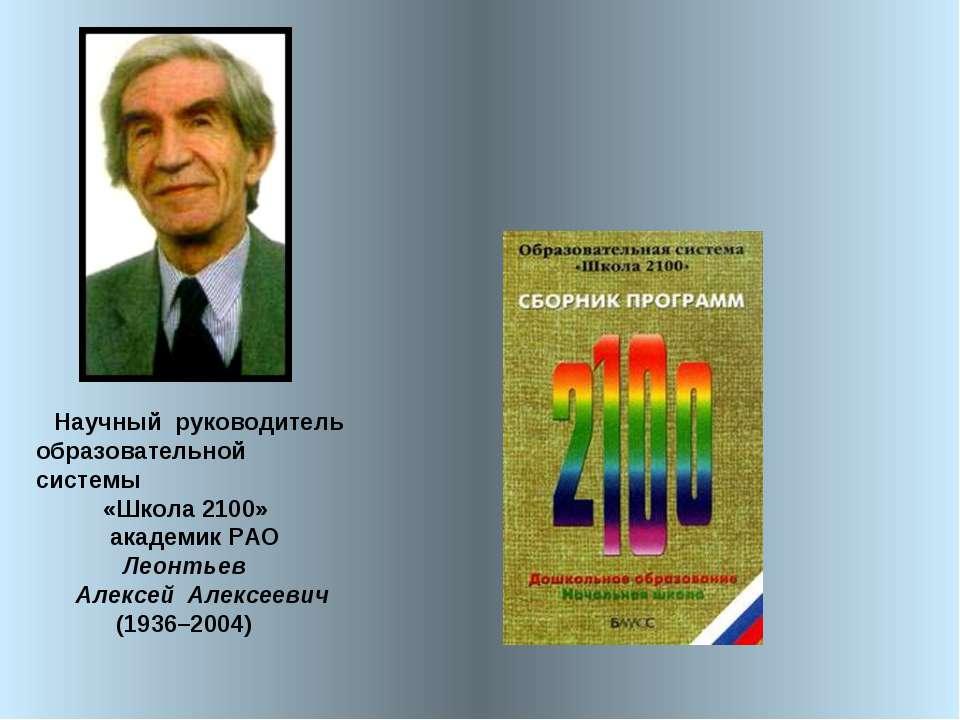 Научный руководитель образовательной системы «Школа 2100» академик РАО Леонт...