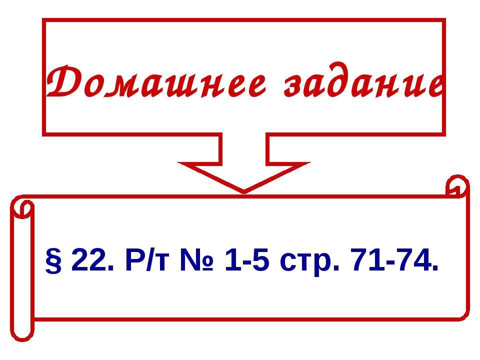 Домашнее задание § 22. Р/т № 1-5 стр. 71-74.
