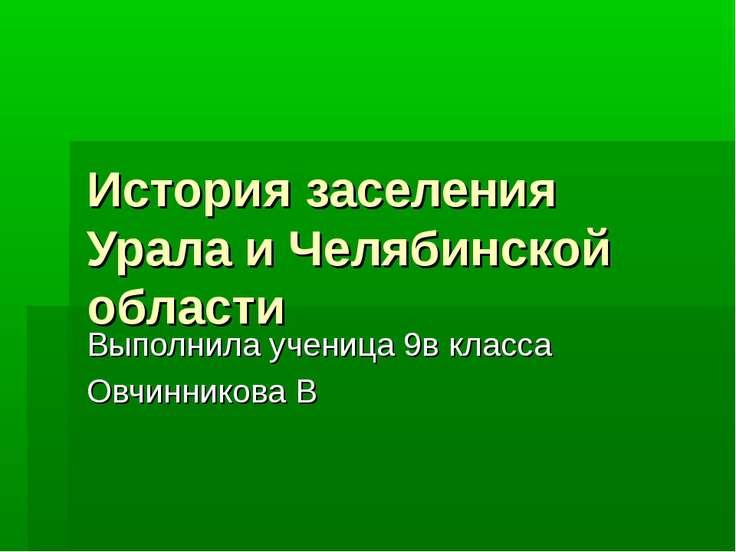 История заселения Урала и Челябинской области Выполнила ученица 9в класса Овч...