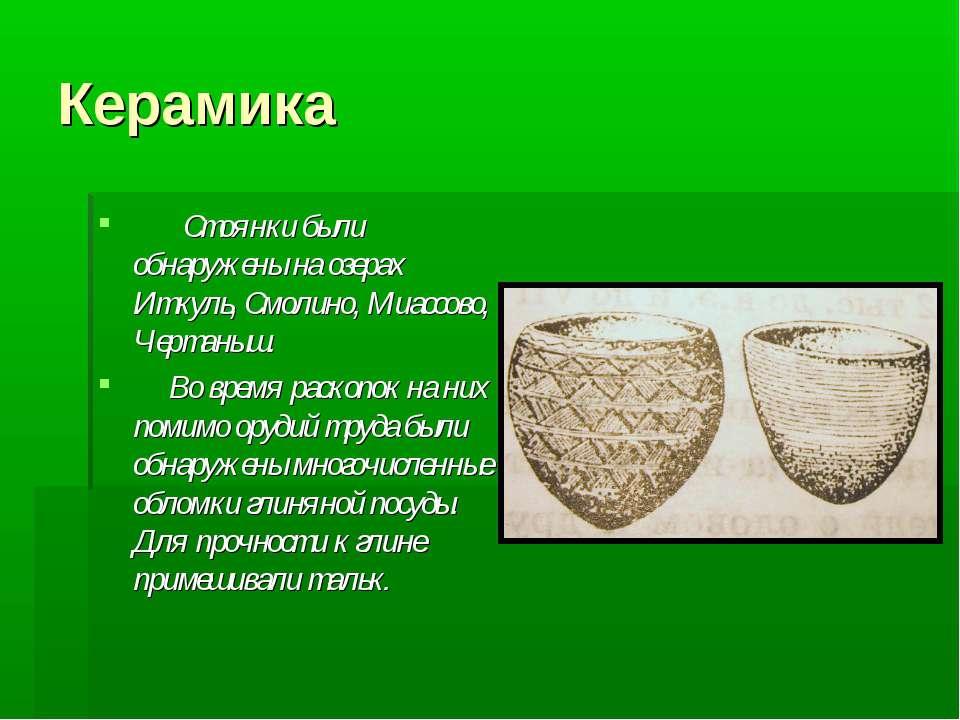 Керамика Стоянки были обнаружены на озерах Иткуль, Смолино, Миассово, Чертаны...