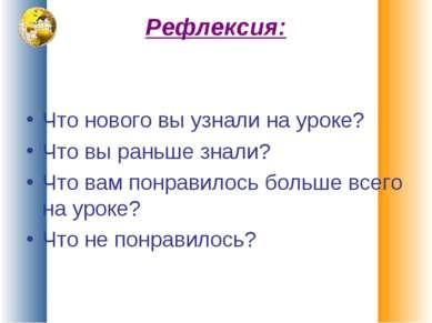 Рефлексия: Что нового вы узнали на уроке? Что вы раньше знали? Что вам понрав...