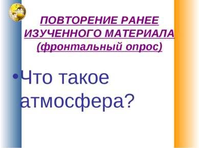 ПОВТОРЕНИЕ РАНЕЕ ИЗУЧЕННОГО МАТЕРИАЛА (фронтальный опрос) Что такое атмосфера?