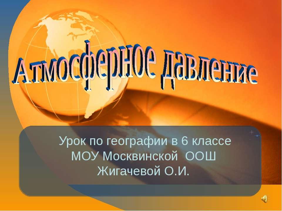 Урок по географии в 6 классе МОУ Москвинской ООШ Жигачевой О.И.