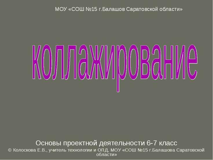 Основы проектной деятельности 6-7 класс © Колоскова Е.В., учитель технологии ...