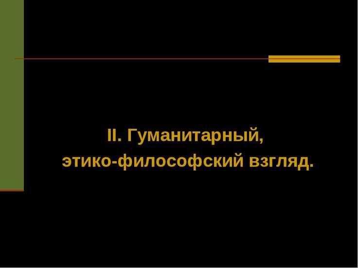 II. Гуманитарный, этико-философский взгляд.