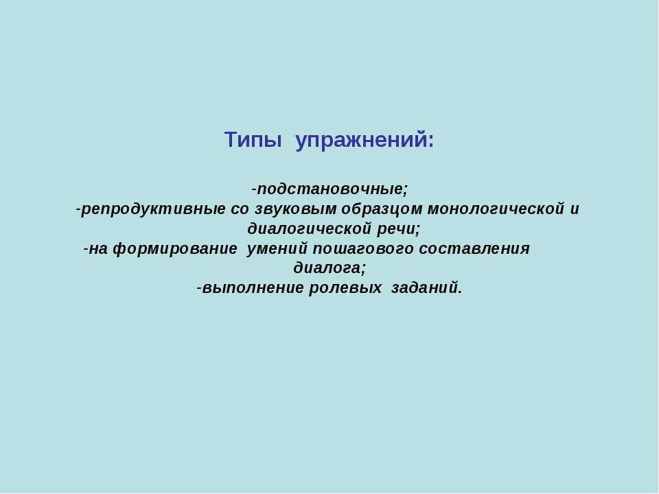 Типы упражнений: -подстановочные; -репродуктивные со звуковым образцом моноло...