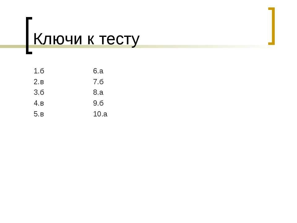 Ключи к тесту 1.б 6.а 2.в 7.б 3.б 8.а 4.в 9.б 5.в 10.а