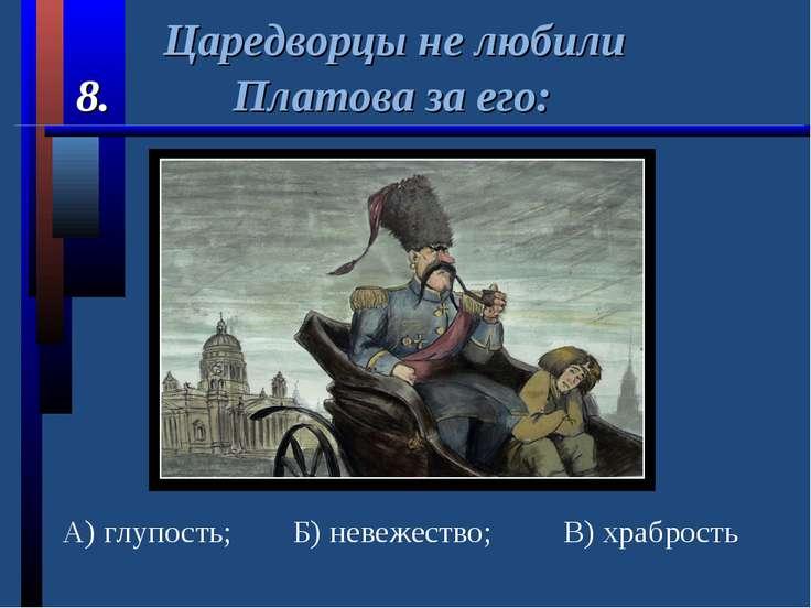 Царедворцы не любили 8. Платова за его: А) глупость; Б) невежество; В) храбрость