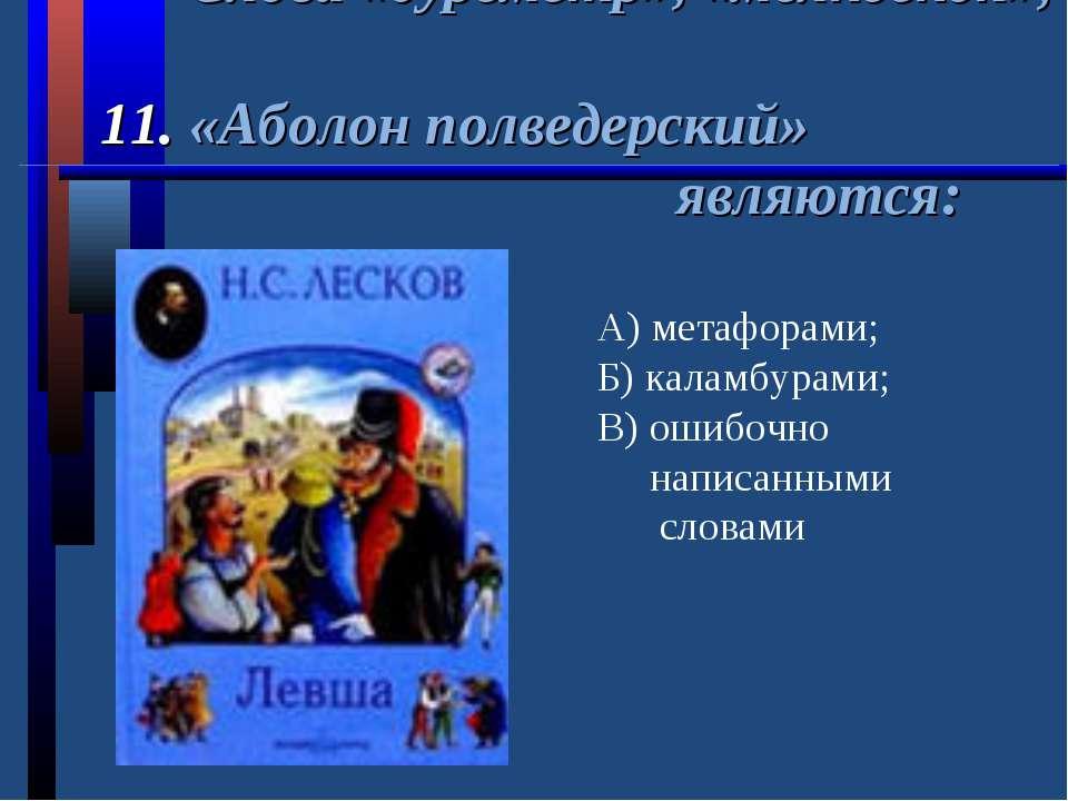 Слова «буреметр», «мелкоскоп», 11. «Аболон полведерский» являются: А) метафор...