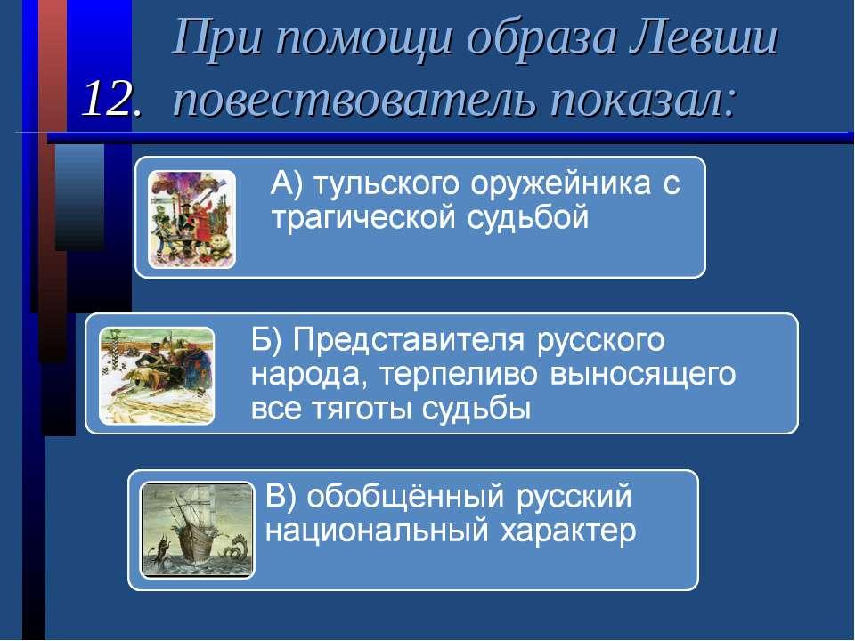 При помощи образа Левши 12. повествователь показал: