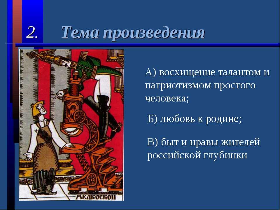 2. Тема произведения А) восхищение талантом и патриотизмом простого человека;...