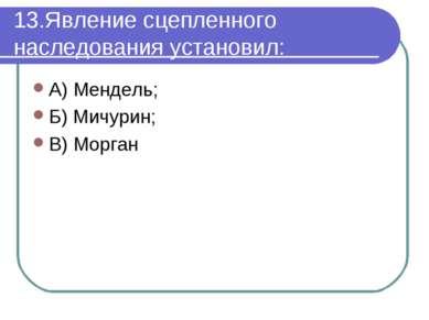 13.Явление сцепленного наследования установил: А) Мендель; Б) Мичурин; В) Морган