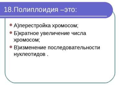 18.Полиплоидия –это: А)перестройка хромосом; Б)кратное увеличение числа хромо...