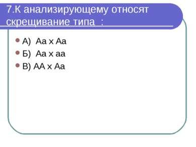 7.К анализирующему относят скрещивание типа : А) Аа х Аа Б) Аа х аа В) АА х Аа