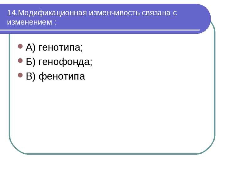 14.Модификационная изменчивость связана с изменением : А) генотипа; Б) генофо...