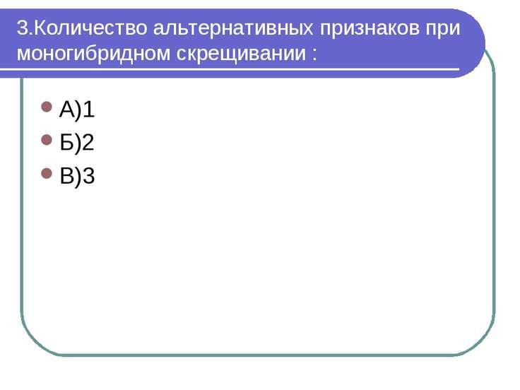 3.Количество альтернативных признаков при моногибридном скрещивании : А)1 Б)2...