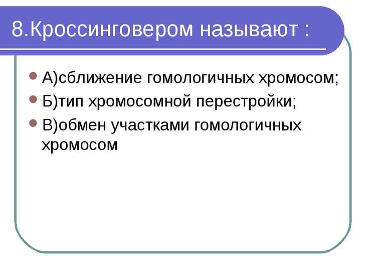 8.Кроссинговером называют : А)сближение гомологичных хромосом; Б)тип хромосом...