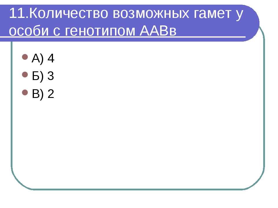 11.Количество возможных гамет у особи с генотипом ААВв А) 4 Б) 3 В) 2