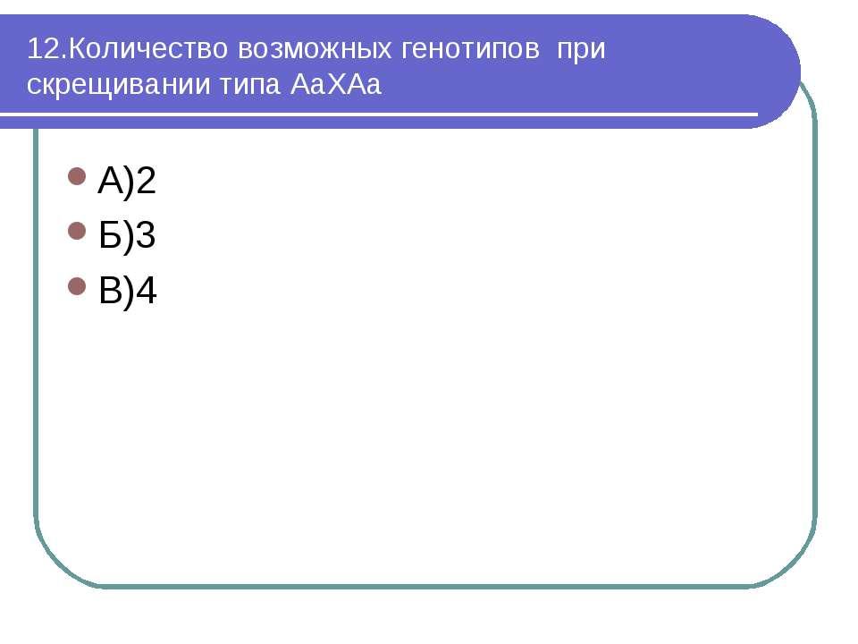 12.Количество возможных генотипов при скрещивании типа АаХАа А)2 Б)3 В)4