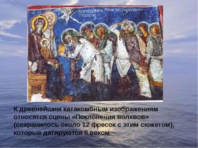 К древнейшим катакомбным изображениям относятся сцены «Поклонения волхвов» (с...