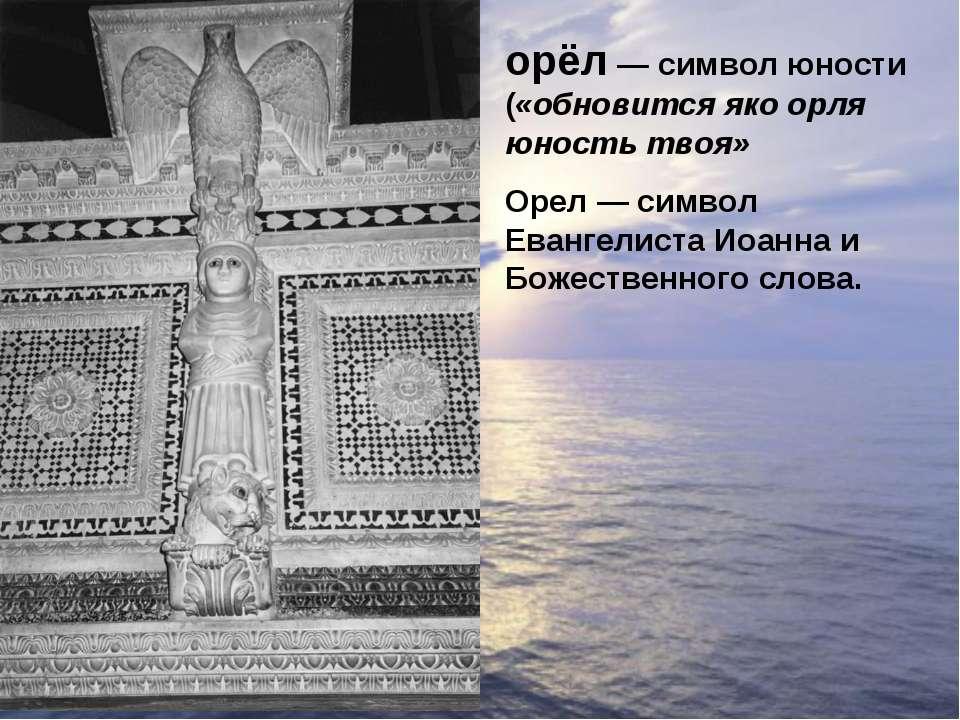 орёл— символ юности («обновится яко орля юность твоя» Орел — символ Евангели...