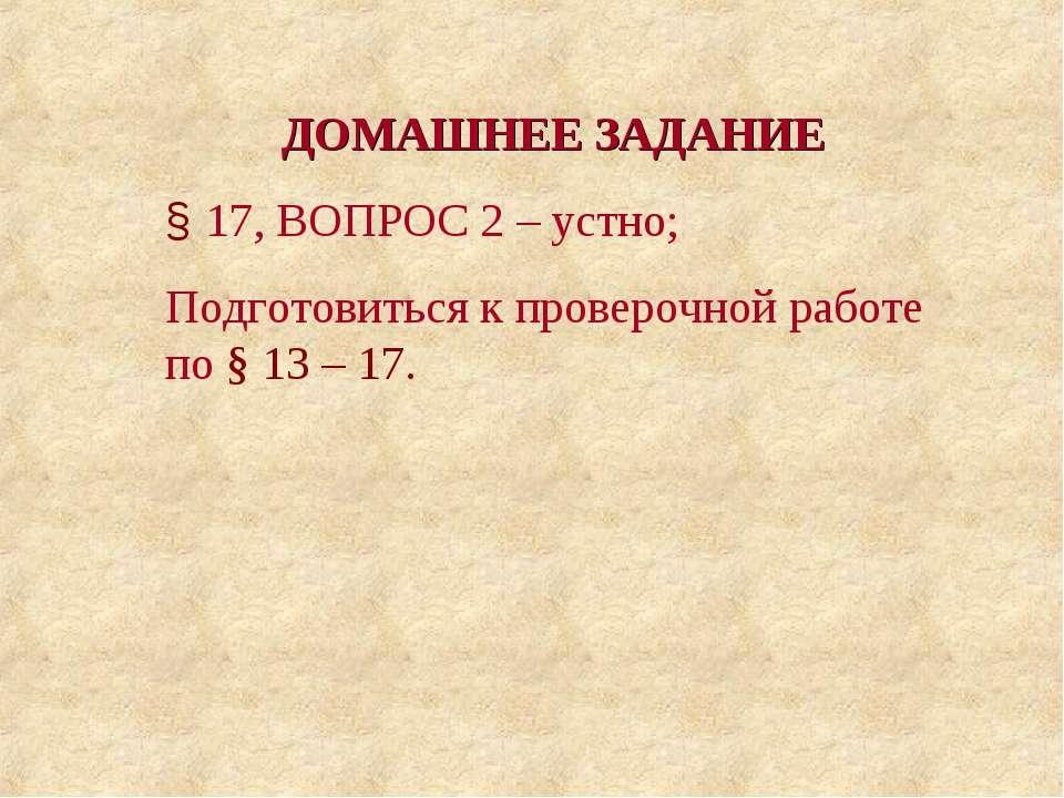 ДОМАШНЕЕ ЗАДАНИЕ § 17, ВОПРОС 2 – устно; Подготовиться к проверочной работе п...